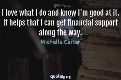 Photo Quote of I love what I do and know I'm good at it. It helps that I can get financial support along the way.