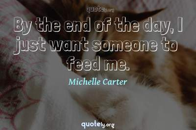 Photo Quote of By the end of the day, I just want someone to feed me.