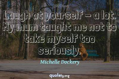 Photo Quote of Laugh at yourself - a lot. My mum taught me not to take myself too seriously.