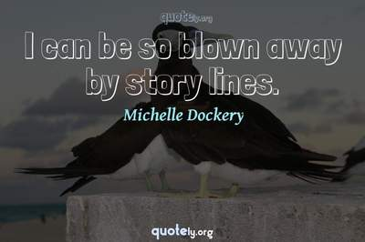 Photo Quote of I can be so blown away by story lines.
