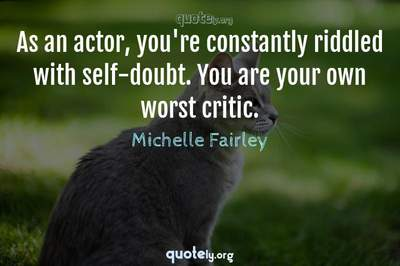 Photo Quote of As an actor, you're constantly riddled with self-doubt. You are your own worst critic.
