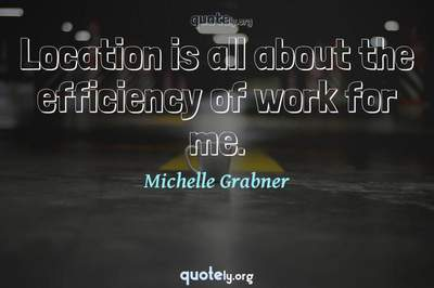 Photo Quote of Location is all about the efficiency of work for me.