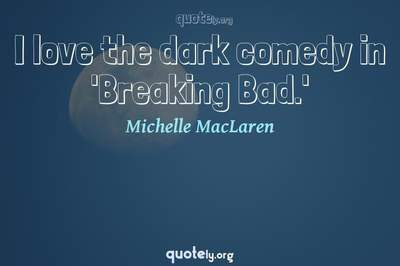 Photo Quote of I love the dark comedy in 'Breaking Bad.'