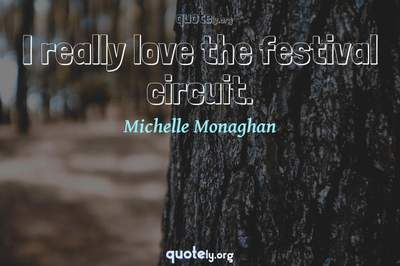 Photo Quote of I really love the festival circuit.