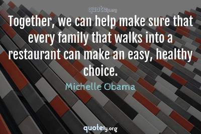 Photo Quote of Together, we can help make sure that every family that walks into a restaurant can make an easy, healthy choice.