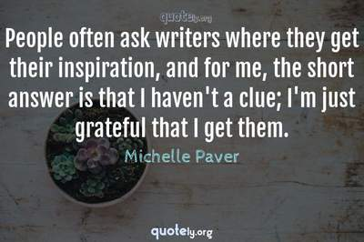 Photo Quote of People often ask writers where they get their inspiration, and for me, the short answer is that I haven't a clue; I'm just grateful that I get them.