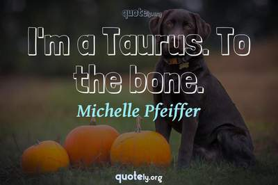 Photo Quote of I'm a Taurus. To the bone.