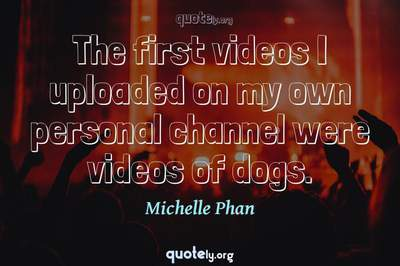 Photo Quote of The first videos I uploaded on my own personal channel were videos of dogs.