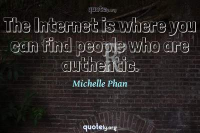 Photo Quote of The Internet is where you can find people who are authentic.