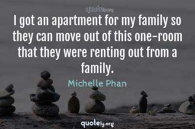 Photo Quote of I got an apartment for my family so they can move out of this one-room that they were renting out from a family.