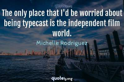 Photo Quote of The only place that I'd be worried about being typecast is the independent film world.
