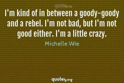 Photo Quote of I'm kind of in between a goody-goody and a rebel. I'm not bad, but I'm not good either. I'm a little crazy.