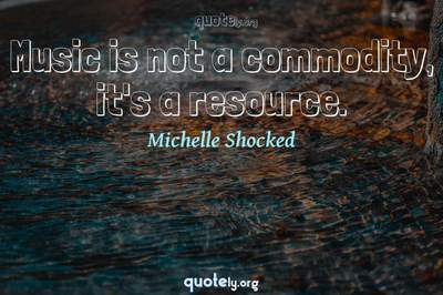 Photo Quote of Music is not a commodity, it's a resource.