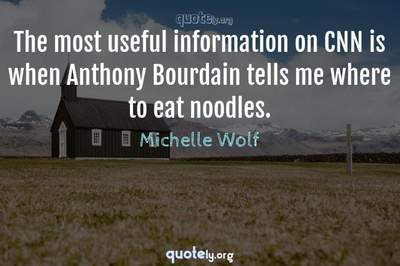 Photo Quote of The most useful information on CNN is when Anthony Bourdain tells me where to eat noodles.