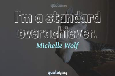 Photo Quote of I'm a standard overachiever.