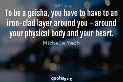 Photo Quote of To be a geisha, you have to have to an iron-clad layer around you - around your physical body and your heart.