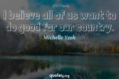 Photo Quote of I believe all of us want to do good for our country.
