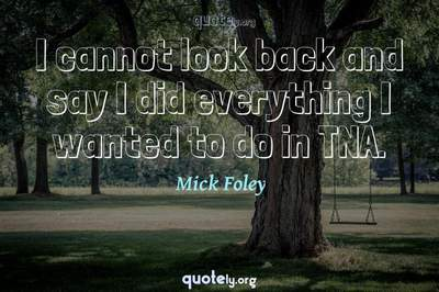 Photo Quote of I cannot look back and say I did everything I wanted to do in TNA.