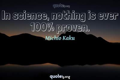 Photo Quote of In science, nothing is ever 100% proven.