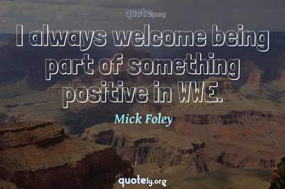 Photo Quote of I always welcome being part of something positive in WWE.