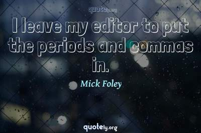 Photo Quote of I leave my editor to put the periods and commas in.