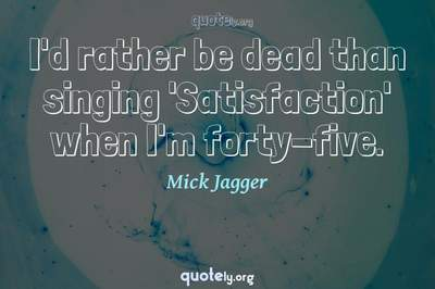 Photo Quote of I'd rather be dead than singing 'Satisfaction' when I'm forty-five.