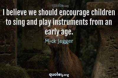 Photo Quote of I believe we should encourage children to sing and play instruments from an early age.