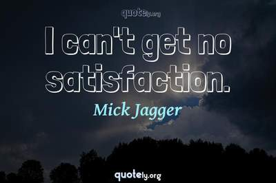 Photo Quote of I can't get no satisfaction.