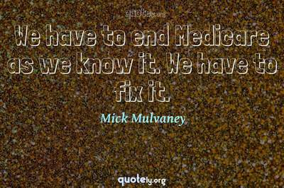 Photo Quote of We have to end Medicare as we know it. We have to fix it.