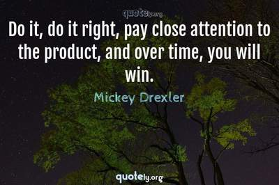 Photo Quote of Do it, do it right, pay close attention to the product, and over time, you will win.