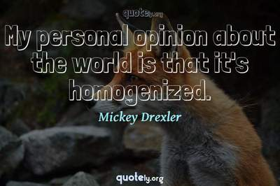 Photo Quote of My personal opinion about the world is that it's homogenized.