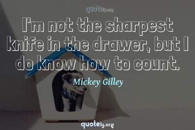 Photo Quote of I'm not the sharpest knife in the drawer, but I do know how to count.