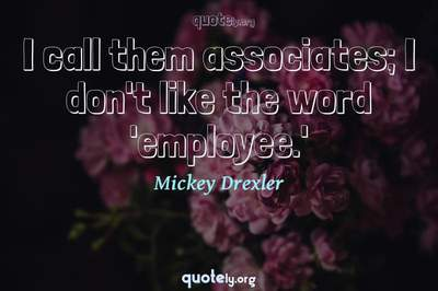 Photo Quote of I call them associates; I don't like the word 'employee.'