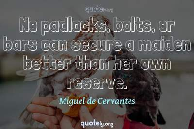 Photo Quote of No padlocks, bolts, or bars can secure a maiden better than her own reserve.