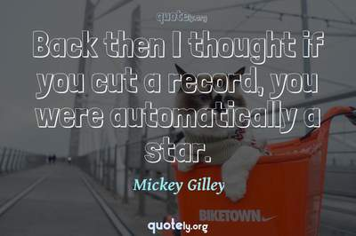 Photo Quote of Back then I thought if you cut a record, you were automatically a star.