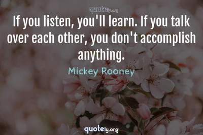 Photo Quote of If you listen, you'll learn. If you talk over each other, you don't accomplish anything.