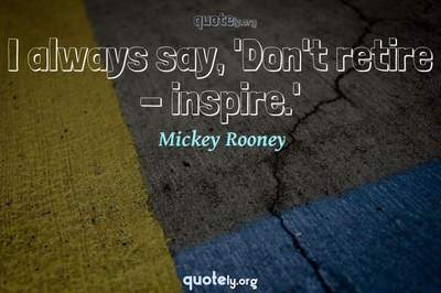 Photo Quote of I always say, 'Don't retire - inspire.'