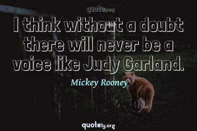 Photo Quote of I think without a doubt there will never be a voice like Judy Garland.