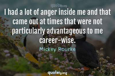 Photo Quote of I had a lot of anger inside me and that came out at times that were not particularly advantageous to me career-wise.