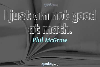 Photo Quote of I just am not good at math.