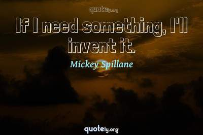 Photo Quote of If I need something, I'll invent it.