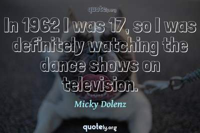 Photo Quote of In 1962 I was 17, so I was definitely watching the dance shows on television.