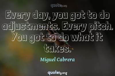 Photo Quote of Every day, you got to do adjustments. Every pitch. You got to do what it takes.