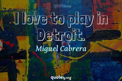 Photo Quote of I love to play in Detroit.