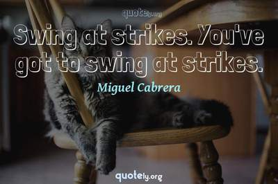 Photo Quote of Swing at strikes. You've got to swing at strikes.