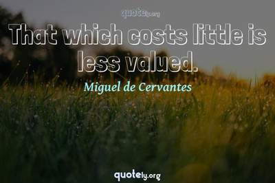 Photo Quote of That which costs little is less valued.