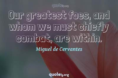 Photo Quote of Our greatest foes, and whom we must chiefly combat, are within.
