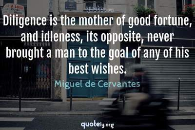 Photo Quote of Diligence is the mother of good fortune, and idleness, its opposite, never brought a man to the goal of any of his best wishes.