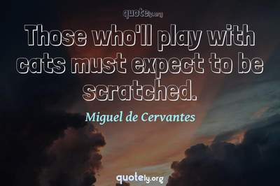 Photo Quote of Those who'll play with cats must expect to be scratched.