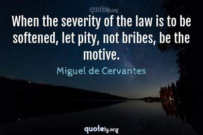 Photo Quote of When the severity of the law is to be softened, let pity, not bribes, be the motive.
